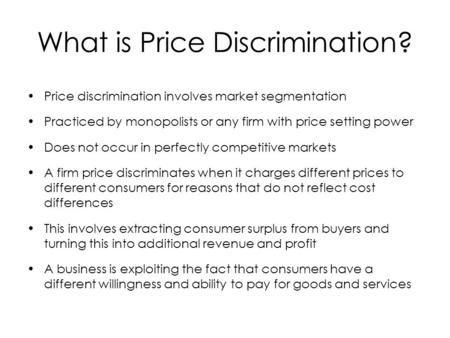 What is Price Discrimination? Price discrimination involves market segmentation Practiced by monopolists or any firm with price setting power Does not.