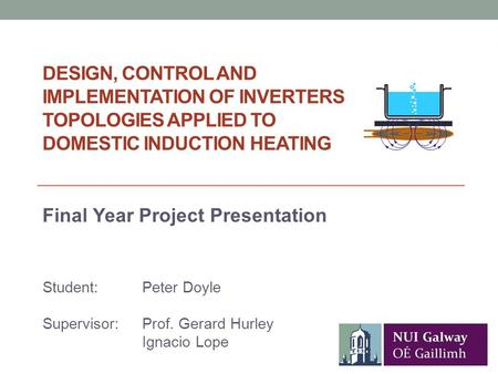 DESIGN, CONTROL AND IMPLEMENTATION OF INVERTERS TOPOLOGIES APPLIED TO DOMESTIC INDUCTION HEATING Student: Peter Doyle Supervisor: Prof. Gerard Hurley Ignacio.