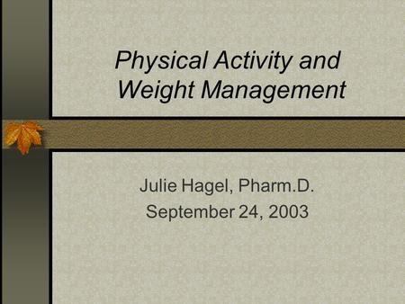 Physical Activity and Weight Management Julie Hagel, Pharm.D. September 24, 2003.