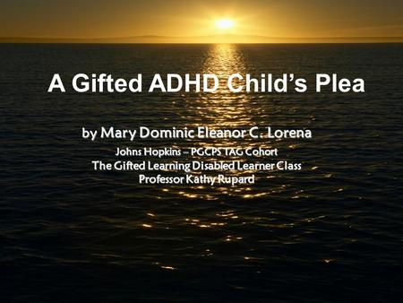 A Gifted ADHD Child's Plea by Mary Dominic Eleanor C. Lorena Johns Hopkins – PGCPS TAG Cohort The Gifted Learning Disabled Learner Class Professor Kathy.