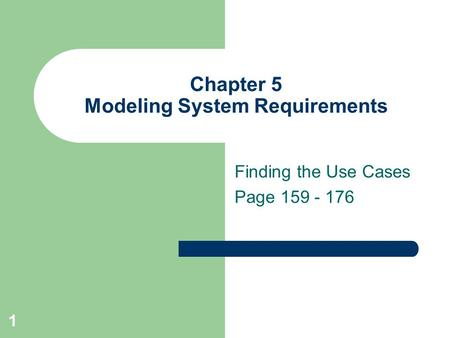 1 Chapter 5 Modeling System Requirements Finding the Use Cases Page 159 - 176.