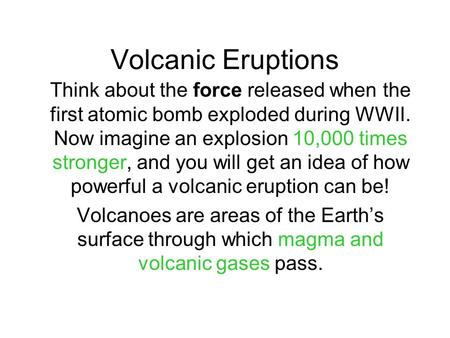 Volcanic Eruptions Think about the force released when the first atomic bomb exploded during WWII. Now imagine an explosion 10,000 times stronger, and.