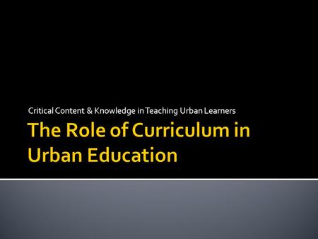Critical Content & Knowledge in Teaching Urban Learners.