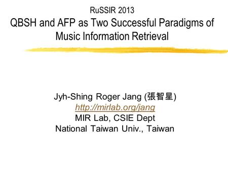 RuSSIR 2013 QBSH and AFP as Two Successful Paradigms of Music Information Retrieval Jyh-Shing Roger Jang ( 張智星 )  MIR Lab, CSIE Dept.