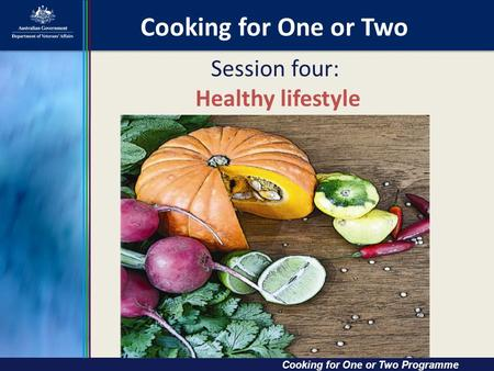 Cooking for One or Two Cooking for One or Two Cooking for One or Two Programme Session four: Healthy lifestyle.