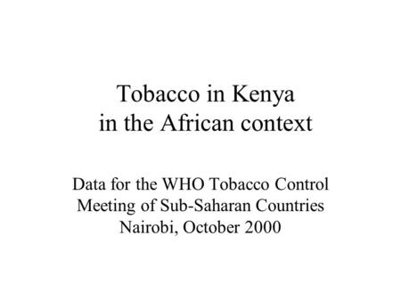 Tobacco in Kenya in the African context Data for the WHO Tobacco Control Meeting of Sub-Saharan Countries Nairobi, October 2000.