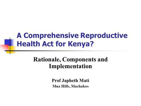 A Comprehensive Reproductive Health Act for Kenya? Rationale, Components and Implementation Prof Japheth Mati Mua Hills, Machakos.