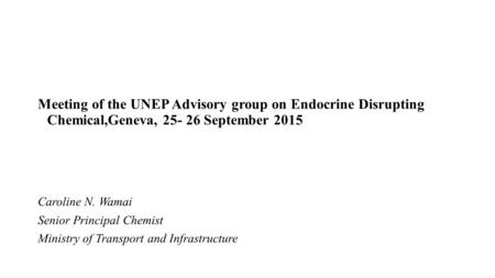Meeting of the UNEP Advisory group on Endocrine Disrupting Chemical,Geneva, 25- 26 September 2015 Caroline N. Wamai Senior Principal Chemist Ministry of.