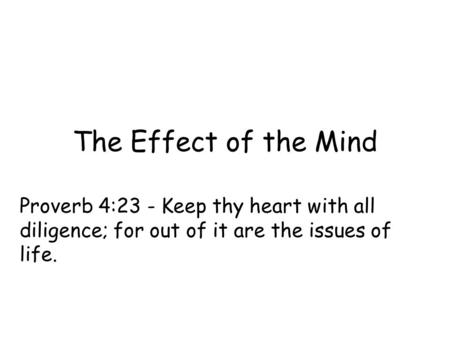 The Effect of the Mind Proverb 4:23 - Keep thy heart with all diligence; for out of it are the issues of life.