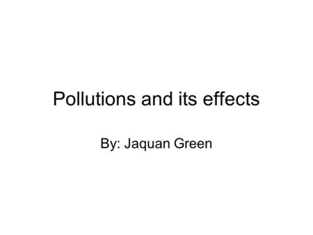 Pollutions and its effects By: Jaquan Green. Habitat destruction Habitat destruction- process by which natural habitat is damaged or destroyed Habitat.