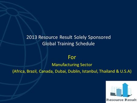 2013 Resource Result Solely Sponsored Global Training Schedule For Manufacturing Sector (Africa, Brazil, Canada, Dubai, Dublin, Istanbul, Thailand & U.S.A)