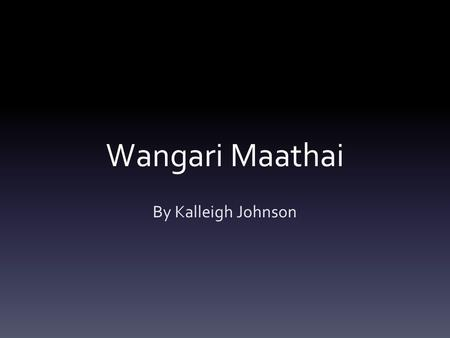 Wangari Maathai By Kalleigh Johnson. About Wangari Maathai Born April 1 st, 1940 in Tetu, Kenya She died September 25 th, 2011 from a battle cancer Was.