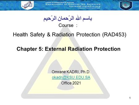 1 Course : باسم الله الرّحمان الرّحيم Chapter 5: External Radiation Protection Omrane KADRI, Ph.D. Office 2021 Health Safety & Radiation.