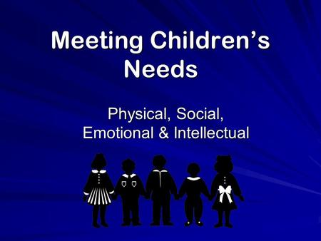 Meeting Children's Needs Physical, Social, Emotional & Intellectual.