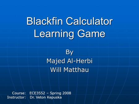 Blackfin Calculator Learning Game By Majed Al-Herbi Will Matthau Course: ECE3552 – Spring 2008 Instructor: Dr. Veton Kepuska.