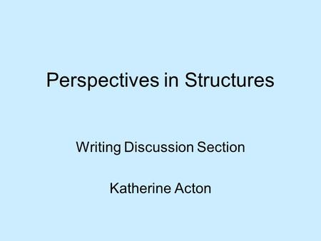 Perspectives in Structures Writing Discussion Section Katherine Acton.
