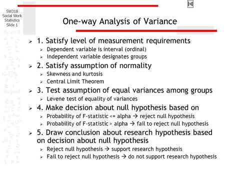 SW318 Social Work Statistics Slide 1 One-way Analysis of Variance  1. Satisfy level of measurement requirements  Dependent variable is interval (ordinal)