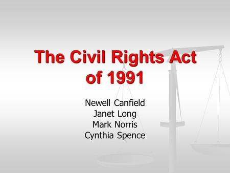 The Civil Rights Act of 1991 Newell Canfield Janet Long Mark Norris Cynthia Spence.
