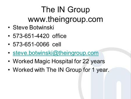 The IN Group  Steve Botwinski 573-651-4420 office 573-651-0066 cell Worked Magic Hospital for 22 years.