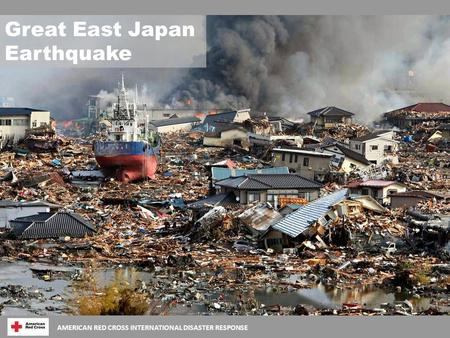 AMERICAN RED CROSS INTERNATIONAL DISASTER RESPONSE Great East Japan Earthquake.