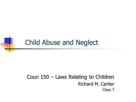 Child Abuse and Neglect Coun 150 – Laws Relating to Children Richard M. Cartier Class 7.