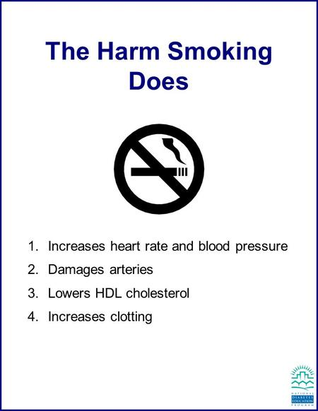 Increases heart rate and blood pressure  Damages arteries  Lowers HDL cholesterol  Increases clotting The Harm Smoking Does.