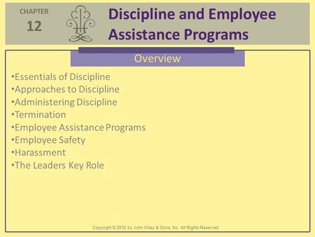 CHAPTER 12 Discipline and Employee Assistance Programs Copyright © 2012 by John Wiley & Sons, Inc. All Rights Reserved Overview Essentials of Discipline.