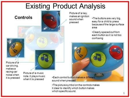 1 Existing Product Analysis Controls The buttons are very big, easy for a child to press because of the large surface area Clearly spaced out from each.