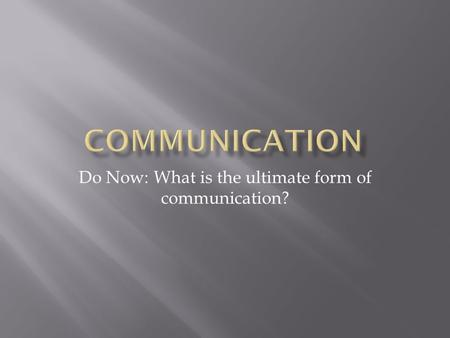 Do Now: What is the ultimate form of communication?