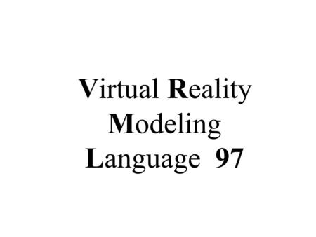 Virtual Reality Modeling Language 97. What's VRML? Virtual Reality Modeling Language 2D/3D graphics Audio:.wav,.mid Video: MPEG-1 Interactivity: time-