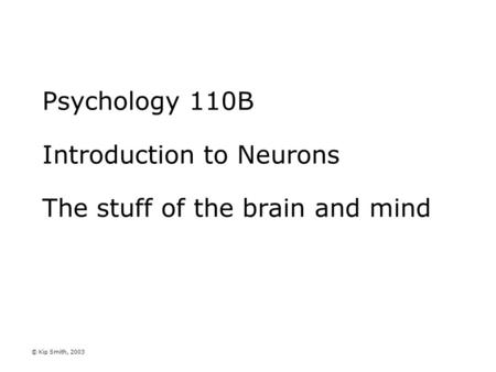 © Kip Smith, 2003 Psychology 110B Introduction to Neurons The stuff of the brain and mind.