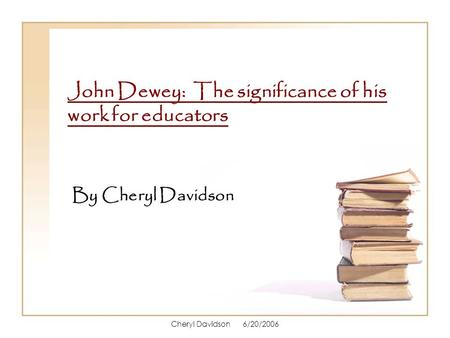Cheryl Davidson 6/20/2006 John Dewey: The significance of his work for educators By Cheryl Davidson.