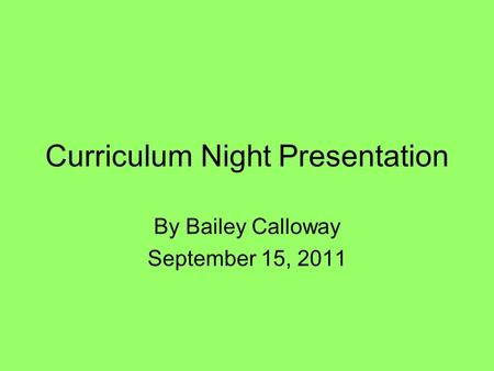 Curriculum Night Presentation By Bailey Calloway September 15, 2011.