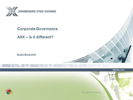 Copyright© JSE Limited 2009 www.jse.co.za Corporate Governance AltX – is it different? Noah Greenhill.