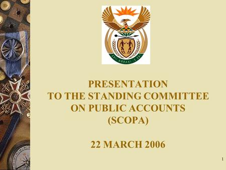 1 PRESENTATION TO THE STANDING COMMITTEE ON PUBLIC ACCOUNTS (SCOPA) 22 MARCH 2006.