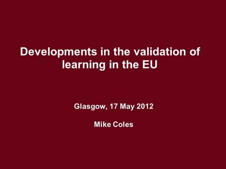 Glasgow, 17 May 2012 Mike Coles Developments in the validation of learning in the EU.