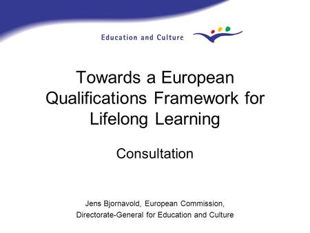 Towards a European Qualifications Framework for Lifelong Learning Consultation Jens Bjornavold, European Commission, Directorate-General for Education.