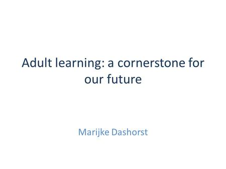 Adult learning: a cornerstone for our future Marijke Dashorst.