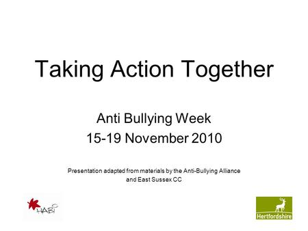 Taking Action Together Anti Bullying Week 15-19 November 2010 Presentation adapted from materials by the Anti-Bullying Alliance and East Sussex CC.