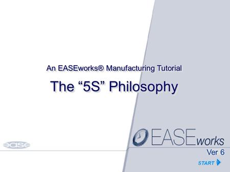 "HOME Copyright EASE Inc Tutorials© 1986-2002 The ""5S"" Philosophy An EASEworks® Manufacturing Tutorial START Ver 6."