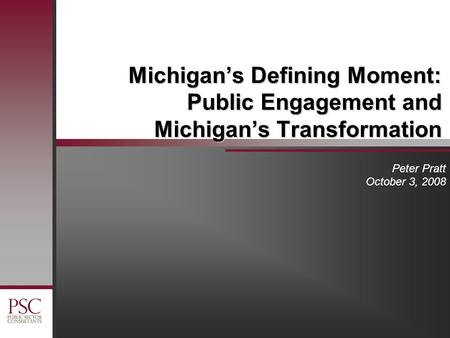 Michigan's Defining Moment: Public Engagement and Michigan's Transformation Peter Pratt October 3, 2008.