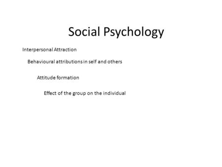 Social Psychology Interpersonal Attraction Behavioural attributions in self and others Attitude formation Effect of the group on the individual.