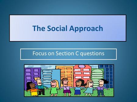 The Social Approach Focus on Section C questions.