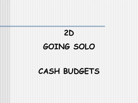 2D GOING SOLO CASH BUDGETS. Cash BudgetUnit 2D A cash budget allows us to monitor cash flow It shows future planned receipts and payments of cash Here.