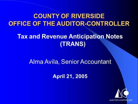 COUNTY OF RIVERSIDE OFFICE OF THE AUDITOR-CONTROLLER Tax and Revenue Anticipation Notes (TRANS) Alma Avila, Senior Accountant April 21, 2005.