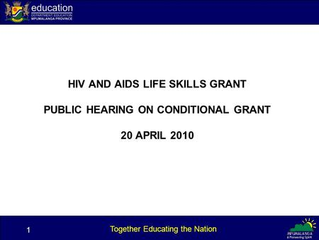 1 Together Educating the Nation HIV AND AIDS LIFE SKILLS GRANT PUBLIC HEARING ON CONDITIONAL GRANT 20 APRIL 2010 1.