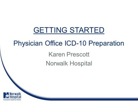 GETTING STARTED Physician Office ICD-10 Preparation Karen Prescott Norwalk Hospital.