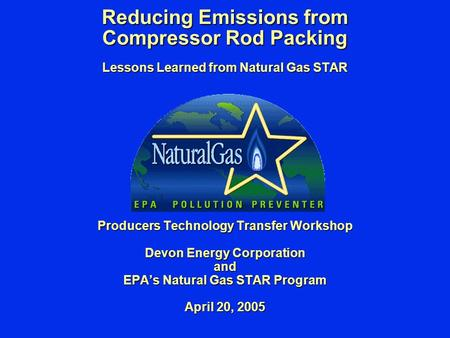 Reducing Emissions from Compressor Rod Packing Lessons Learned from Natural Gas STAR Producers Technology Transfer Workshop Devon Energy Corporation and.