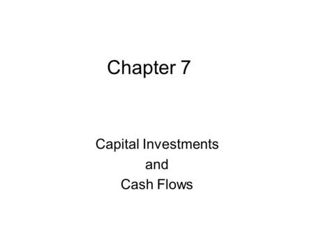 Chapter 7 Capital Investments and Cash Flows. 2 Capital Budgeting Generating Ideas Estimate the Cash Outflows and Inflows Evaluate the Risks Select Projects.