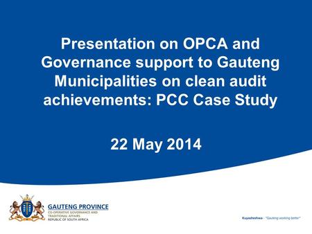 Presentation on OPCA and Governance support to Gauteng Municipalities on clean audit achievements: PCC Case Study 22 May 2014.